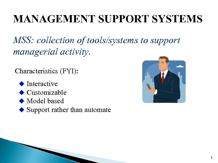 MANAGEMENT SUPPORT SYSTEMS MSS: collection of tools/systems to support managerial activity. Characteristics (FYI): u