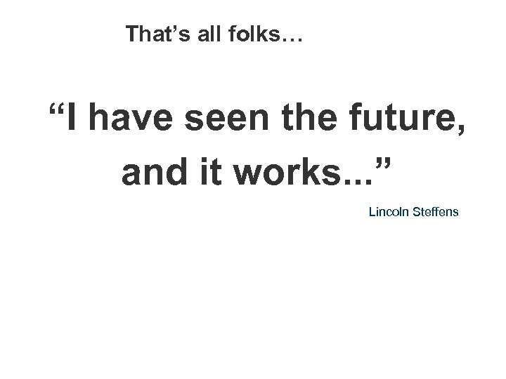 "That's all folks… ""I have seen the future, and it works. . . """