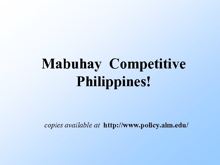 Mabuhay Competitive Philippines! copies available at http: //www. policy. aim. edu/