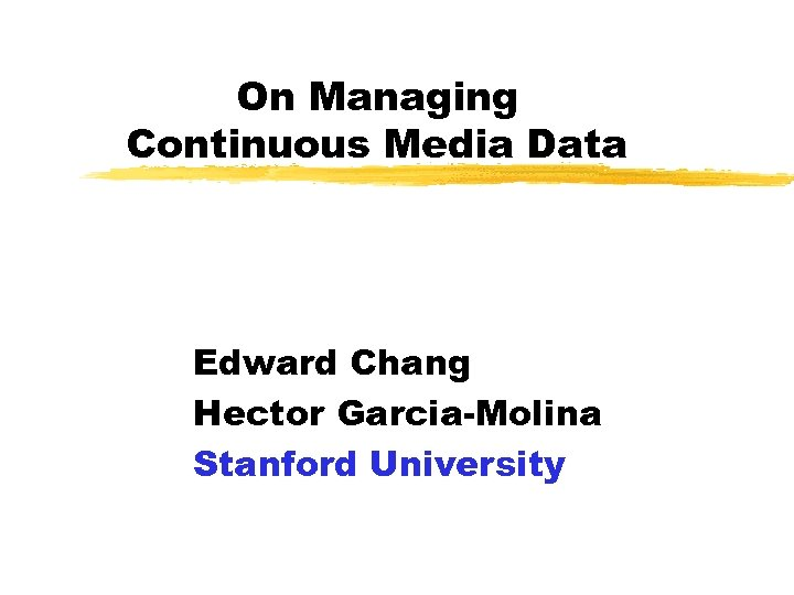 On Managing Continuous Media Data Edward Chang Hector Garcia-Molina Stanford University