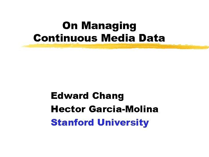 On Managing Continuous Media Data Edward Chang Hector Garcia-Molina Stanford University