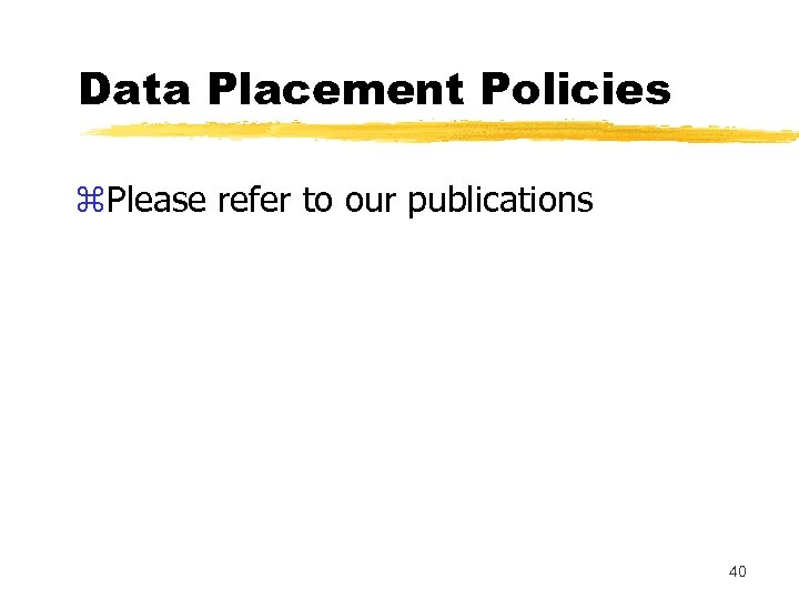 Data Placement Policies z. Please refer to our publications 40