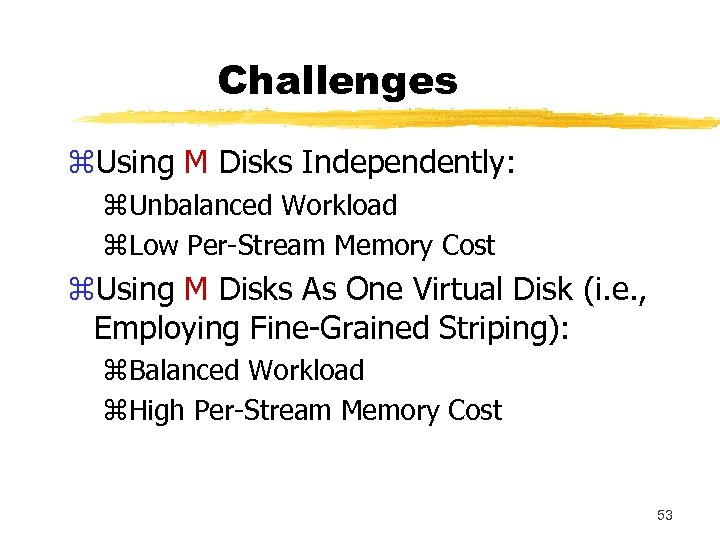 Challenges z. Using M Disks Independently: z. Unbalanced Workload z. Low Per-Stream Memory Cost