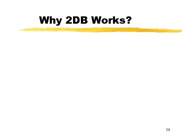 Why 2 DB Works? 58
