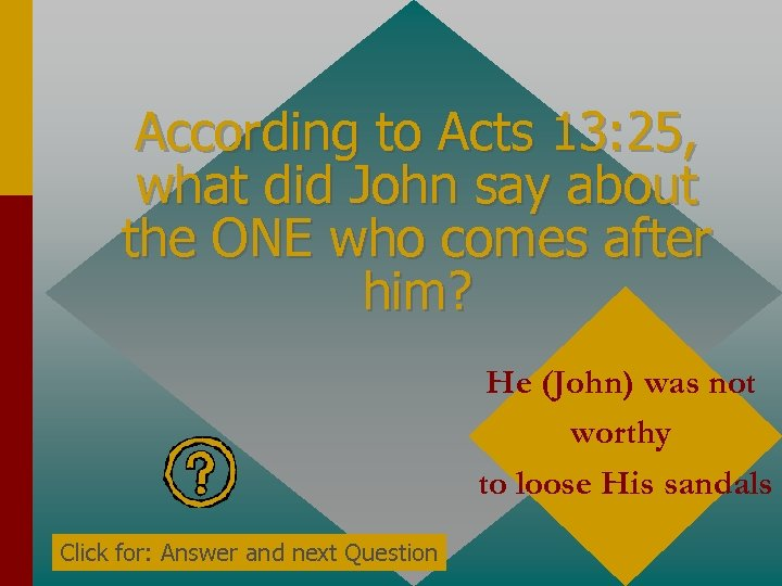 According to Acts 13: 25, what did John say about the ONE who comes