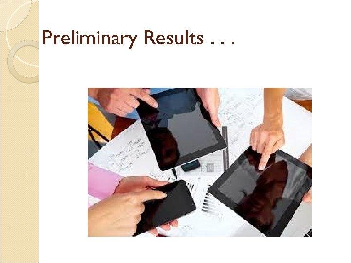 Preliminary Results. . .