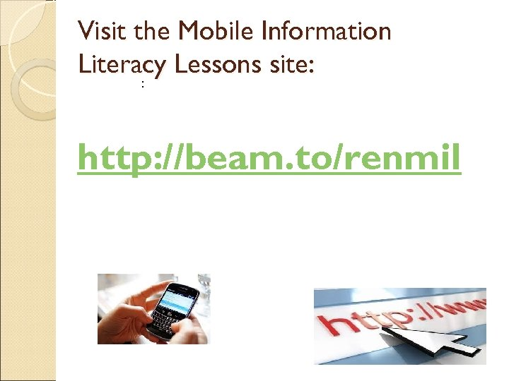 Visit the Mobile Information Literacy Lessons site: : http: //beam. to/renmil