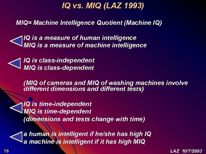 IQ vs. MIQ (LAZ 1993) MIQ= Machine Intelligence Quotient (Machine IQ) IQ is a