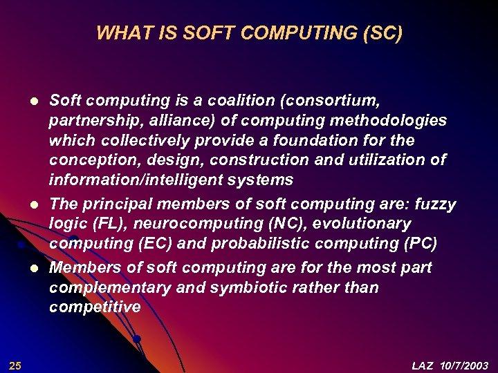 WHAT IS SOFT COMPUTING (SC) l l l 25 Soft computing is a coalition