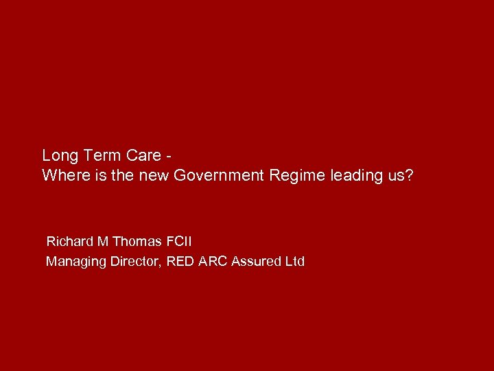 Long Term Care Where is the new Government Regime leading us? Richard M Thomas