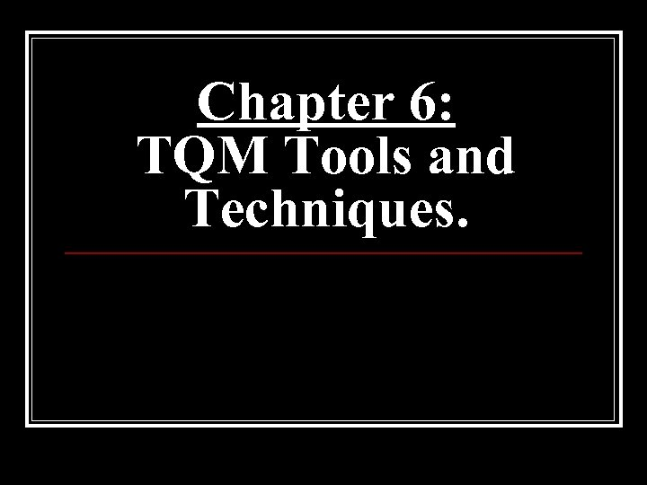 Chapter 6: TQM Tools and Techniques.