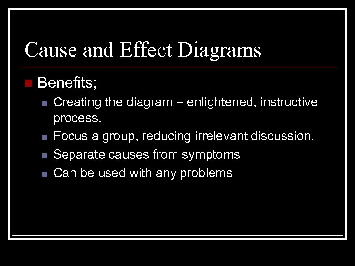 Cause and Effect Diagrams n Benefits; n n Creating the diagram – enlightened, instructive