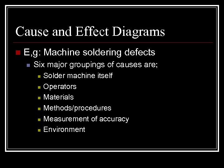 Cause and Effect Diagrams n E, g: Machine soldering defects n Six major groupings