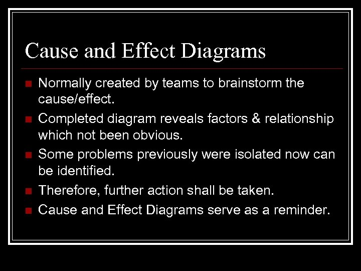 Cause and Effect Diagrams n n n Normally created by teams to brainstorm the