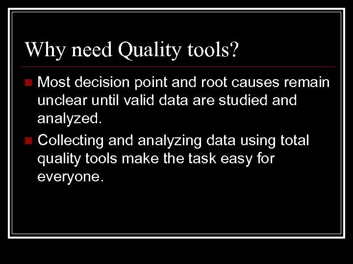 Why need Quality tools? Most decision point and root causes remain unclear until valid