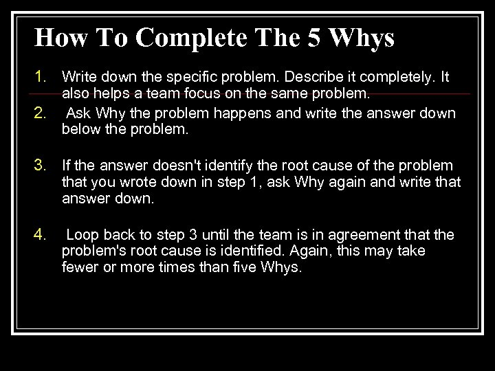 How To Complete The 5 Whys 1. Write down the specific problem. Describe it