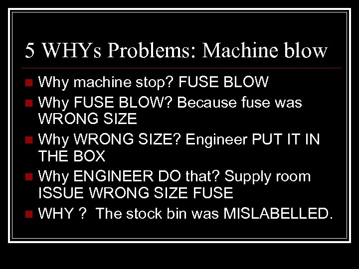 5 WHYs Problems: Machine blow Why machine stop? FUSE BLOW n Why FUSE BLOW?