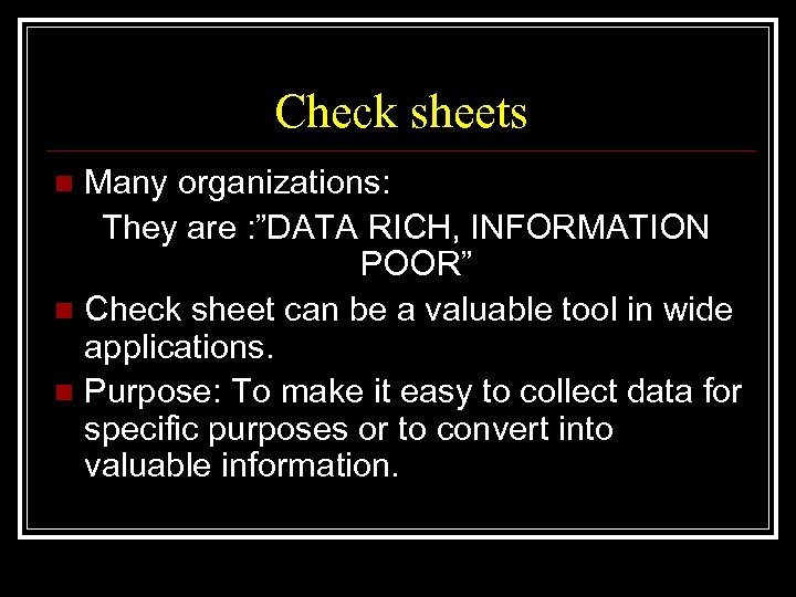 "Check sheets Many organizations: They are : ""DATA RICH, INFORMATION POOR"" n Check sheet"