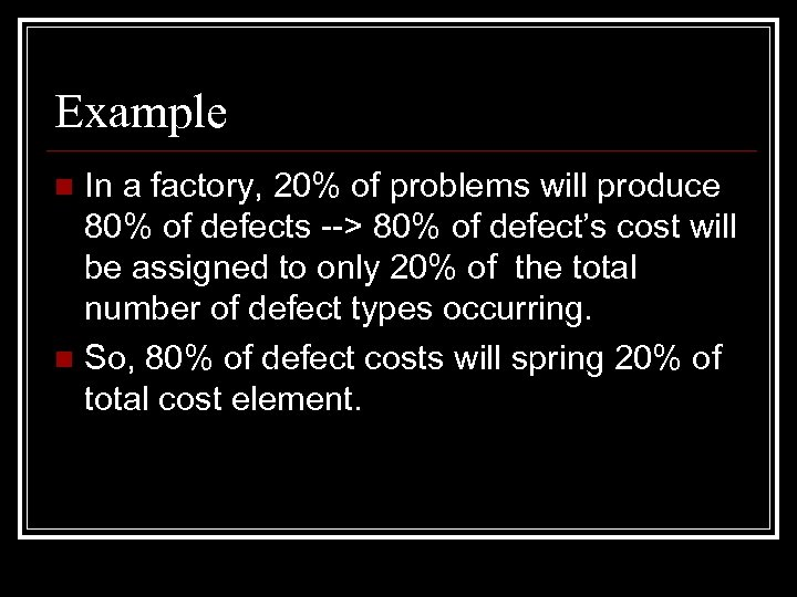 Example In a factory, 20% of problems will produce 80% of defects --> 80%