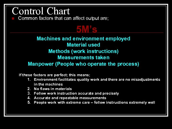 Control Chart n Common factors that can affect output are; 5 M's Machines and
