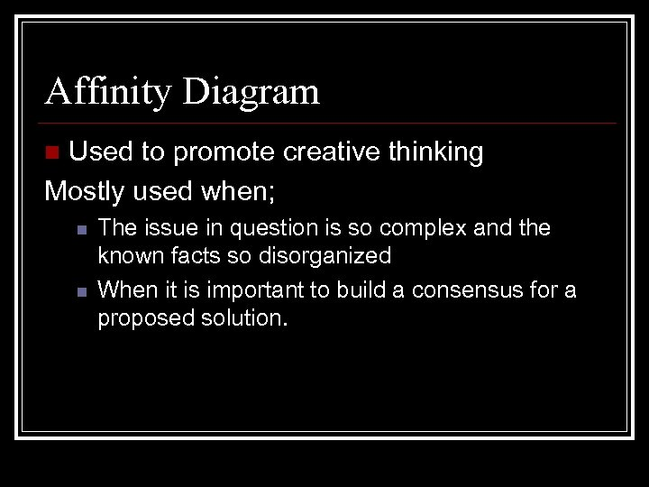 Affinity Diagram Used to promote creative thinking Mostly used when; n n n The