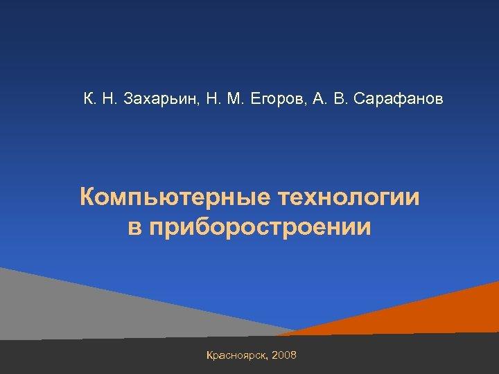 К. Н. Захарьин, Н. М. Егоров, А. В. Сарафанов Компьютерные технологии в приборостроении Красноярск,