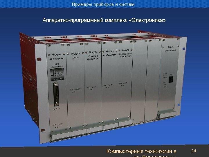 Примеры приборов и систем Аппаратно-программный комплекс «Электроника» Компьютерные технологии в 24