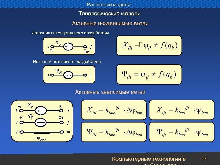Расчетные модели Топологические модели Активные независимые ветви Источник потенциального воздействия i Xijt l +