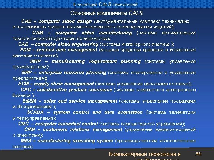 Концепция CALS-технологий Основные компоненты CALS CAD – computer aided design (инструментальный комплекс технических и