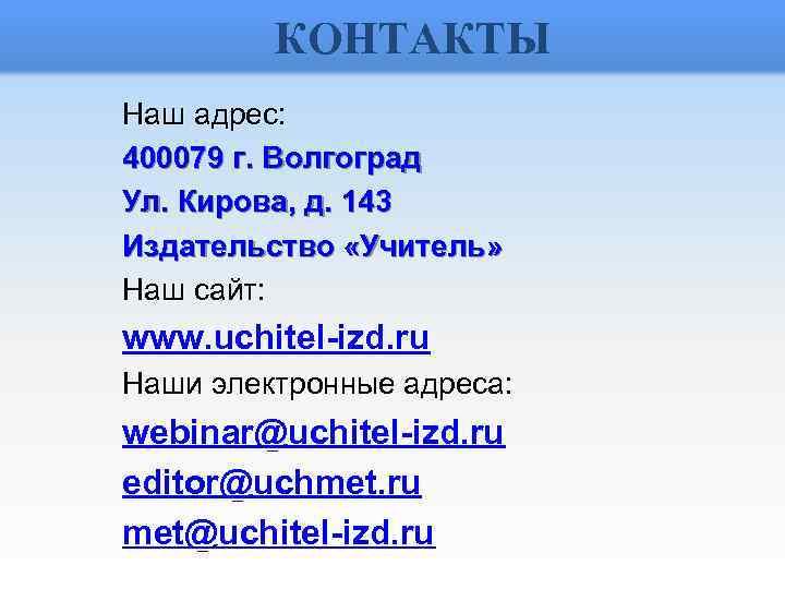КОНТАКТЫ Наш адрес: 400079 г. Волгоград Ул. Кирова, д. 143 Издательство «Учитель» Наш сайт: