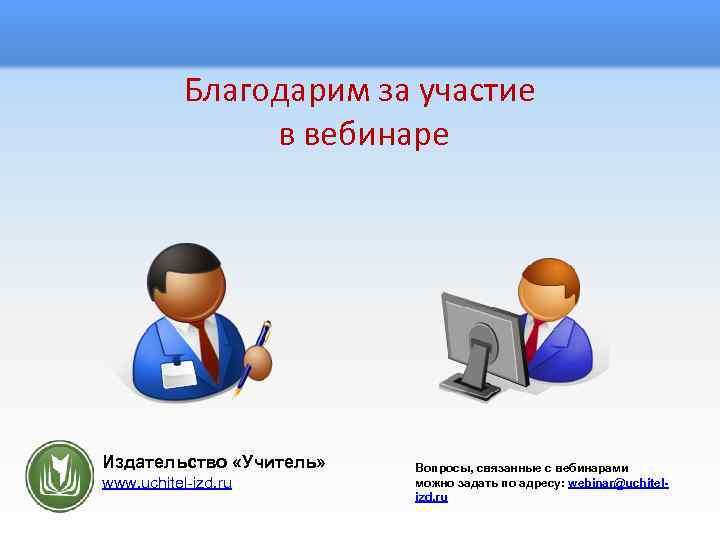 Благодарим за участие в вебинаре Издательство «Учитель» www. uchitel-izd. ru Вопросы, связанные с вебинарами