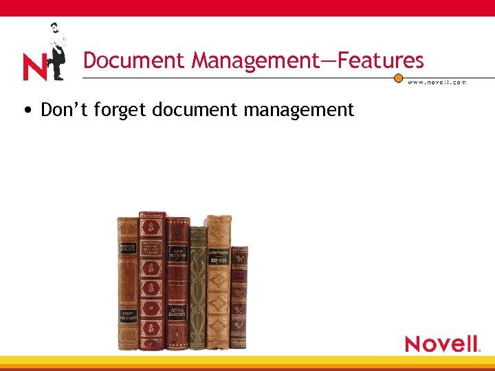 Document Management—Features • Don't forget document management