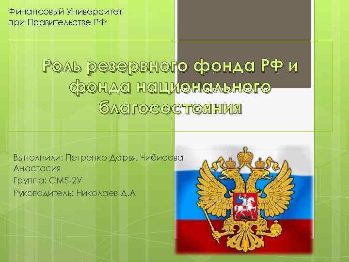 Финансовый Университет при Правительстве РФ Роль резервного фонда РФ и фонда национального благосостояния Выполнили: