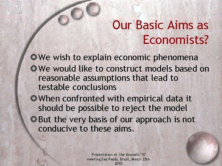 Our Basic Aims as Economists? We wish to explain economic phenomena We would like
