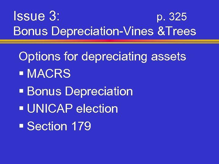 Issue 3: p. 325 Bonus Depreciation-Vines &Trees Options for depreciating assets § MACRS §