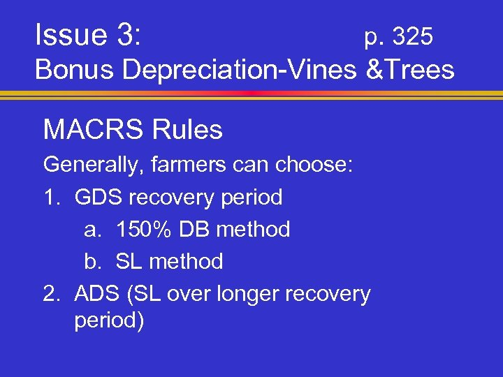 Issue 3: p. 325 Bonus Depreciation-Vines &Trees MACRS Rules Generally, farmers can choose: 1.