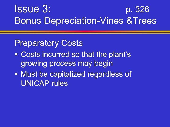 Issue 3: p. 326 Bonus Depreciation-Vines &Trees Preparatory Costs § Costs incurred so that