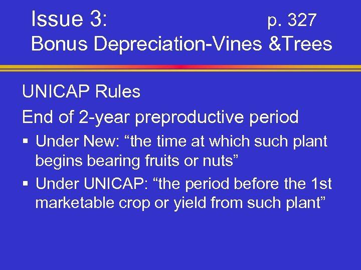 Issue 3: p. 327 Bonus Depreciation-Vines &Trees UNICAP Rules End of 2 -year preproductive