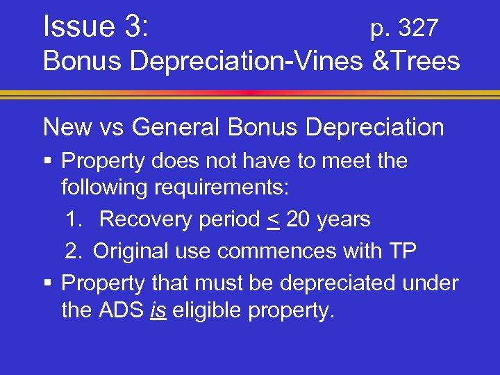Issue 3: p. 327 Bonus Depreciation-Vines &Trees New vs General Bonus Depreciation § Property