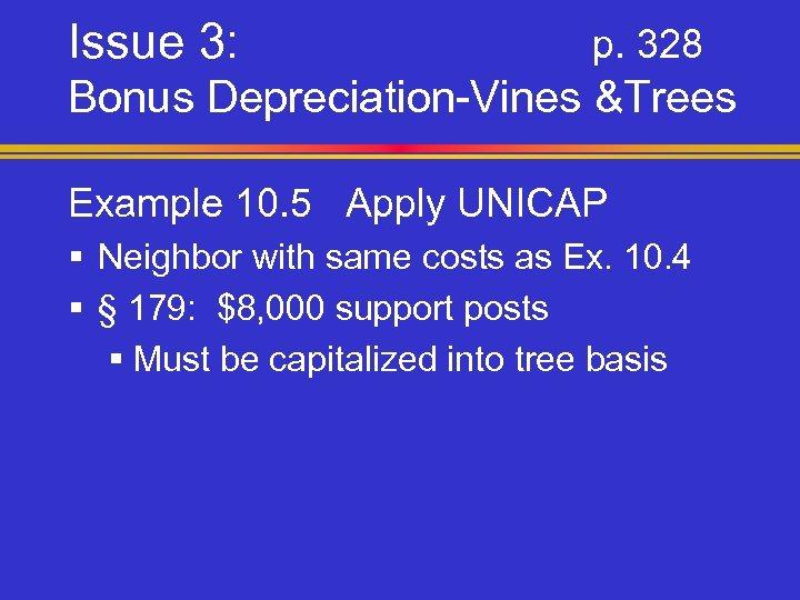 Issue 3: p. 328 Bonus Depreciation-Vines &Trees Example 10. 5 Apply UNICAP § Neighbor