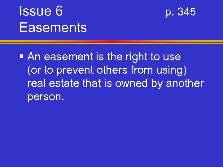 Issue 6 Easements p. 345 § An easement is the right to use (or