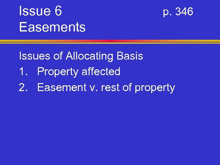 Issue 6 Easements p. 346 Issues of Allocating Basis 1. Property affected 2. Easement