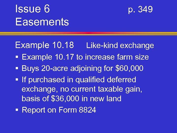 Issue 6 Easements Example 10. 18 § § p. 349 Like-kind exchange Example 10.
