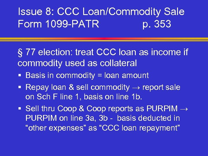 Issue 8: CCC Loan/Commodity Sale Form 1099 -PATR p. 353 § 77 election: treat