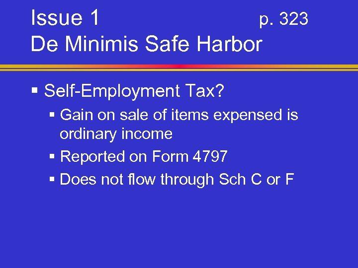 Issue 1 p. 323 De Minimis Safe Harbor § Self-Employment Tax? § Gain on