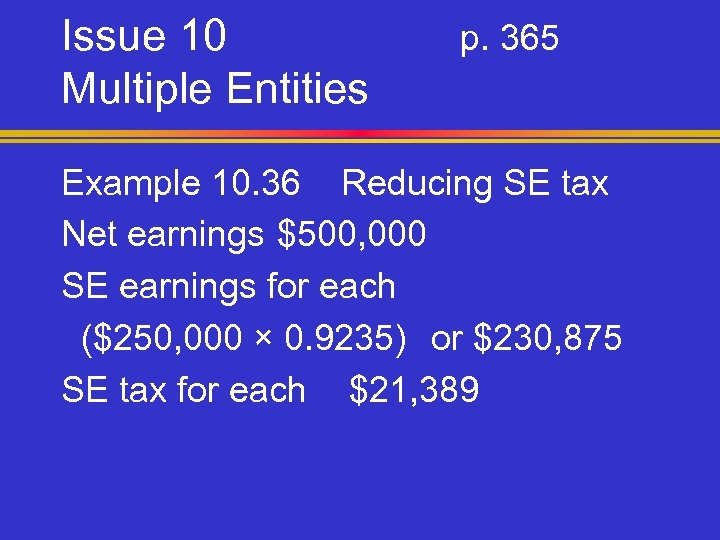 Issue 10 Multiple Entities p. 365 Example 10. 36 Reducing SE tax Net earnings