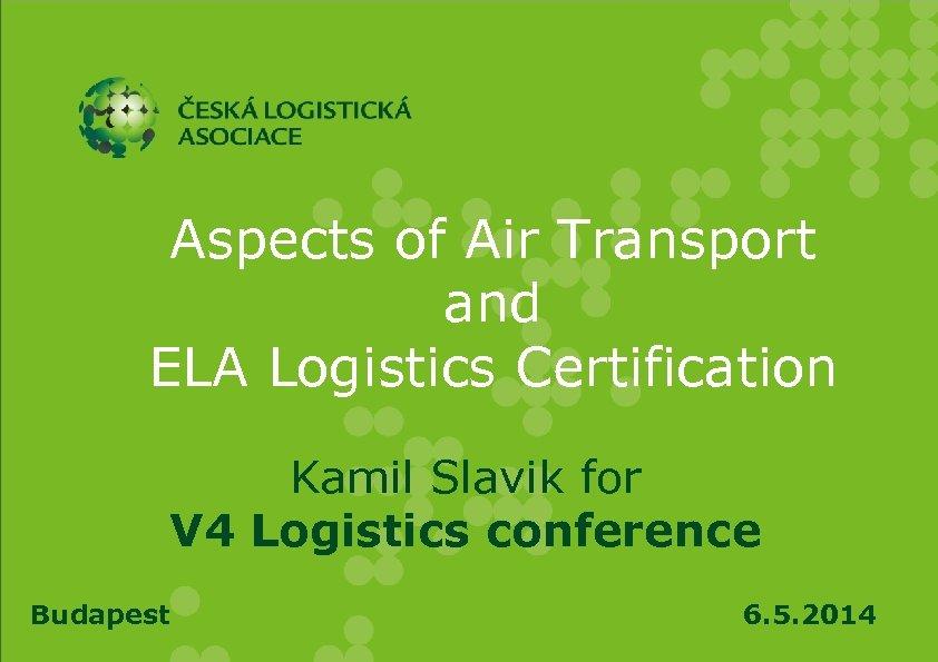 Aspects of Air Transport and ELA Logistics Certification Kamil Slavik for V 4 Logistics