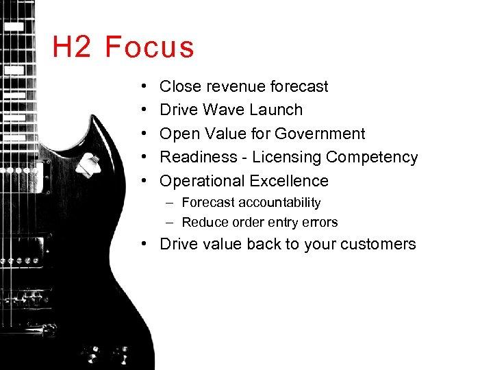 H 2 Focus • • • Close revenue forecast Drive Wave Launch Open Value