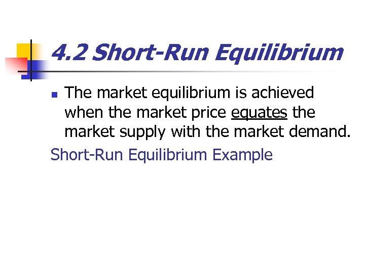 4. 2 Short-Run Equilibrium The market equilibrium is achieved when the market price equates