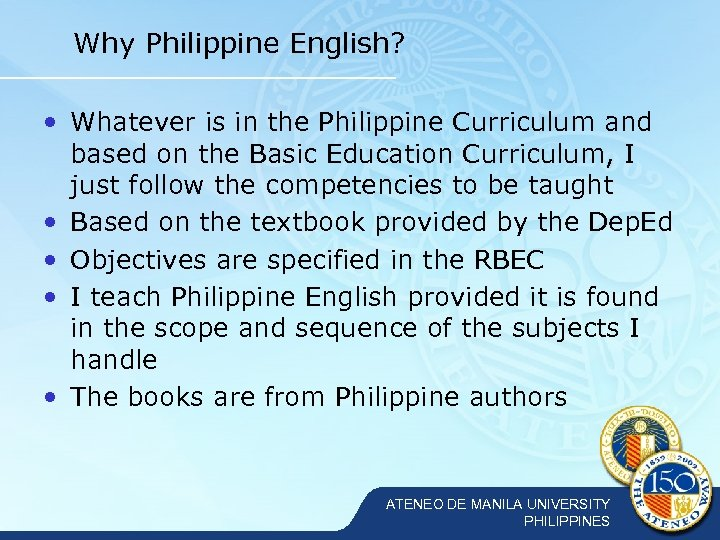 Why Philippine English? • Whatever is in the Philippine Curriculum and based on the